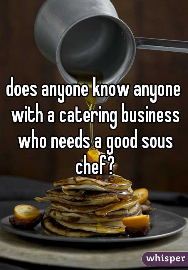 does anyone know anyone with a catering business who needs a good sous chef?