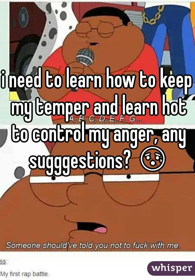 i need to learn how to keep my temper and learn hot to control my anger, any sugggestions? 😰