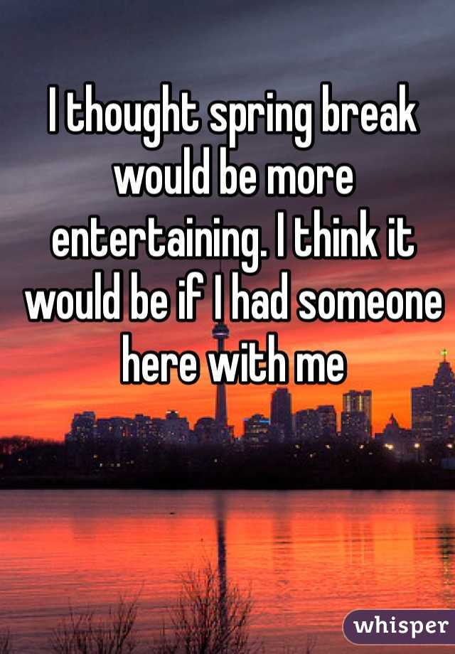 I thought spring break would be more entertaining. I think it would be if I had someone here with me