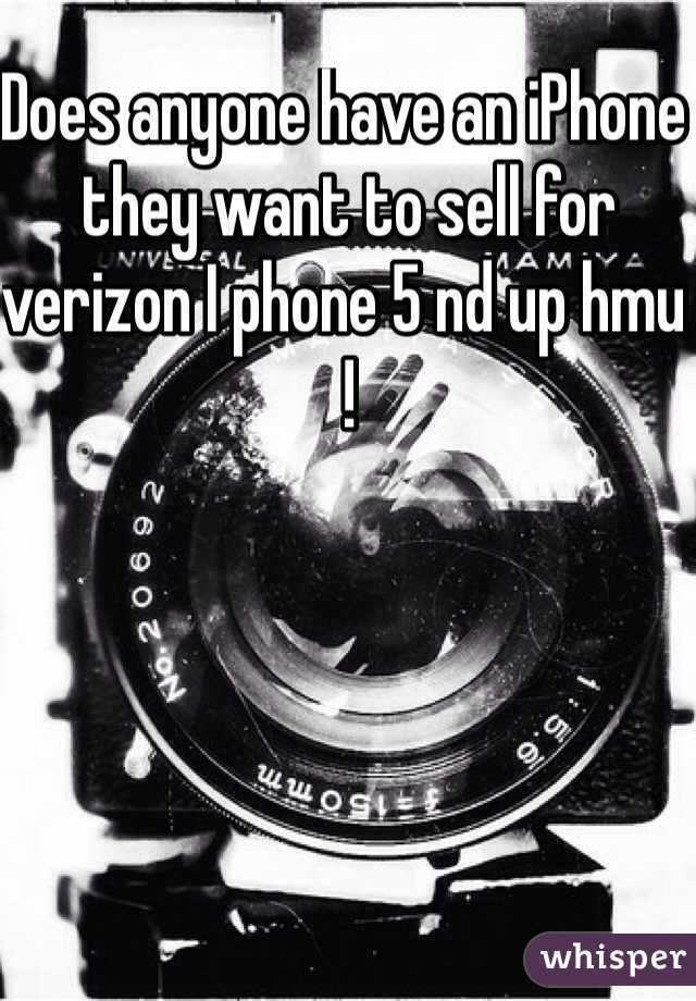 Does anyone have an iPhone they want to sell for verizon I phone 5 nd up hmu !