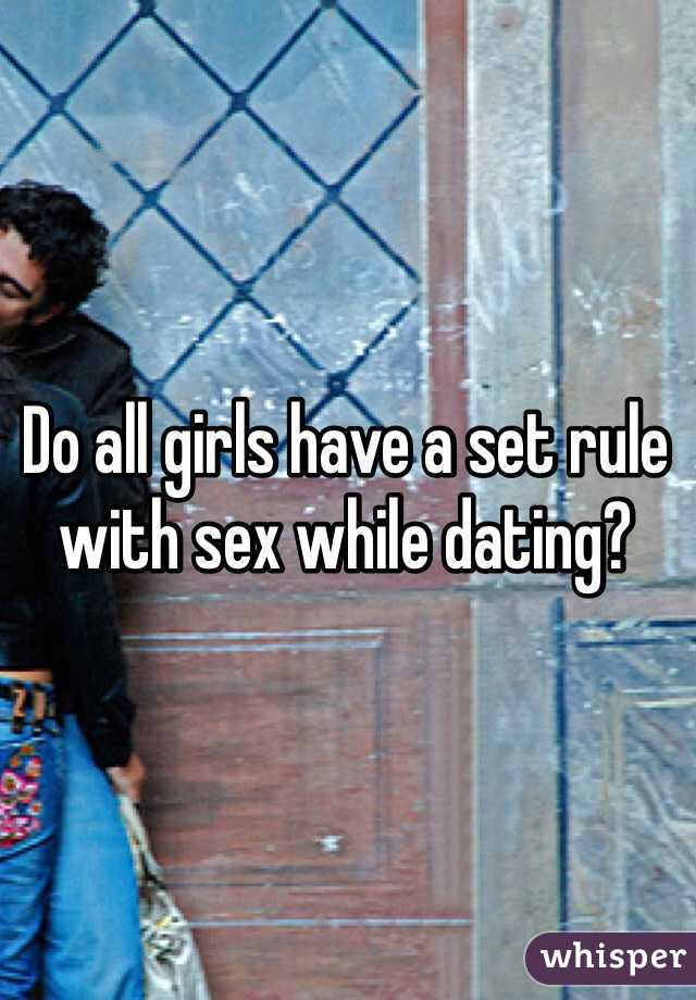 Do all girls have a set rule with sex while dating?