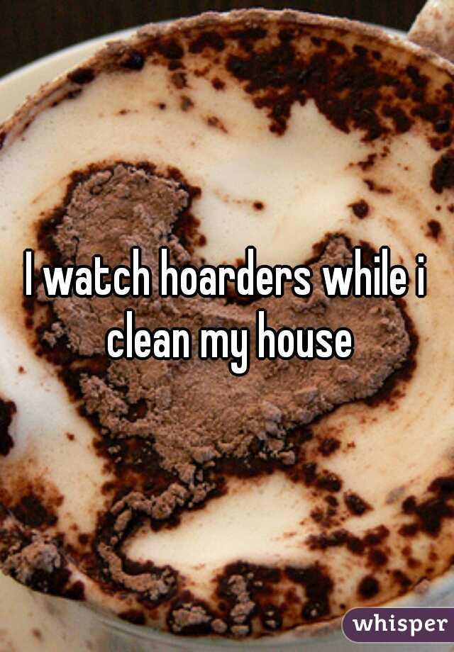 I watch hoarders while i clean my house