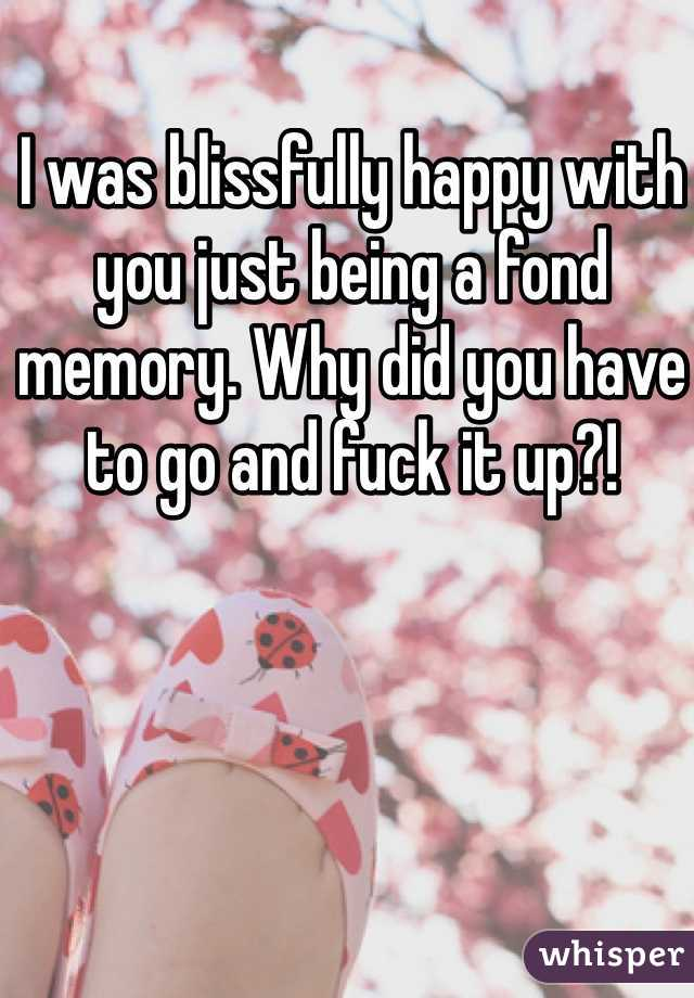 I was blissfully happy with you just being a fond memory. Why did you have to go and fuck it up?!