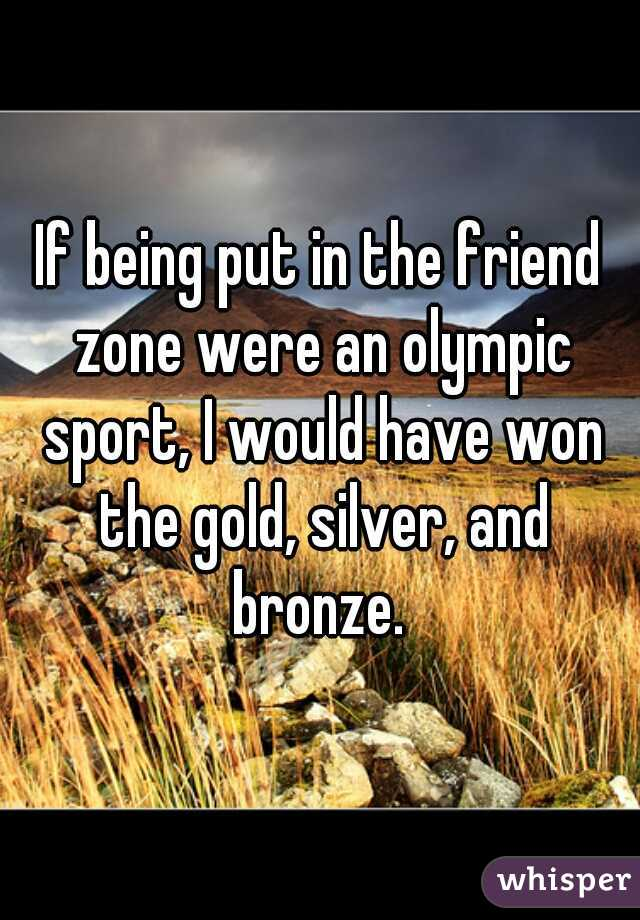 If being put in the friend zone were an olympic sport, I would have won the gold, silver, and bronze.
