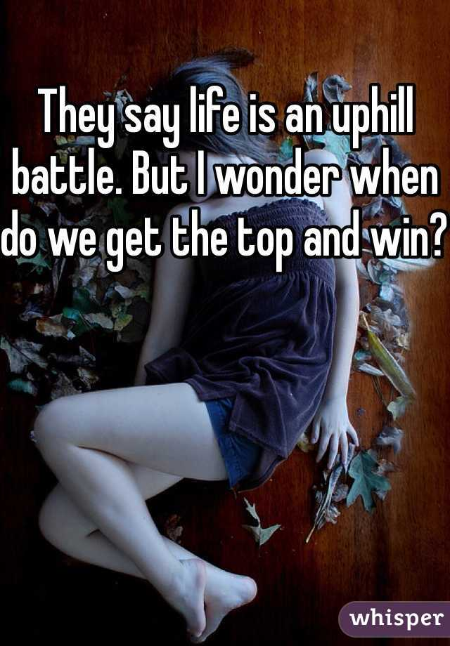 They say life is an uphill battle. But I wonder when do we get the top and win?