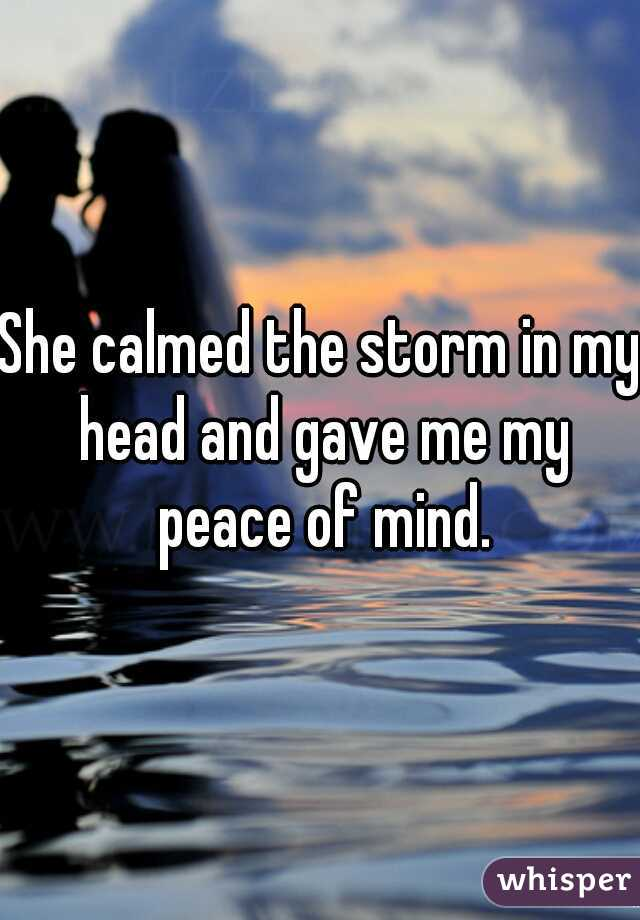 She calmed the storm in my head and gave me my peace of mind.