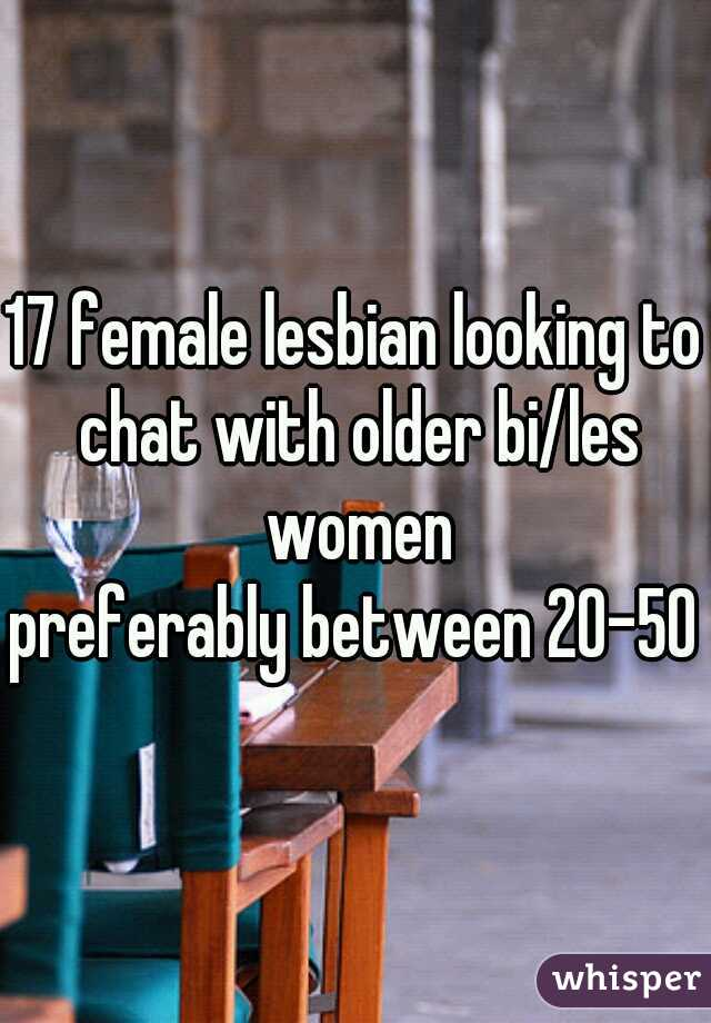 17 female lesbian looking to chat with older bi/les women preferably between 20-50