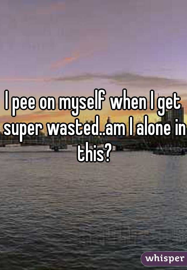 I pee on myself when I get super wasted..am I alone in this?