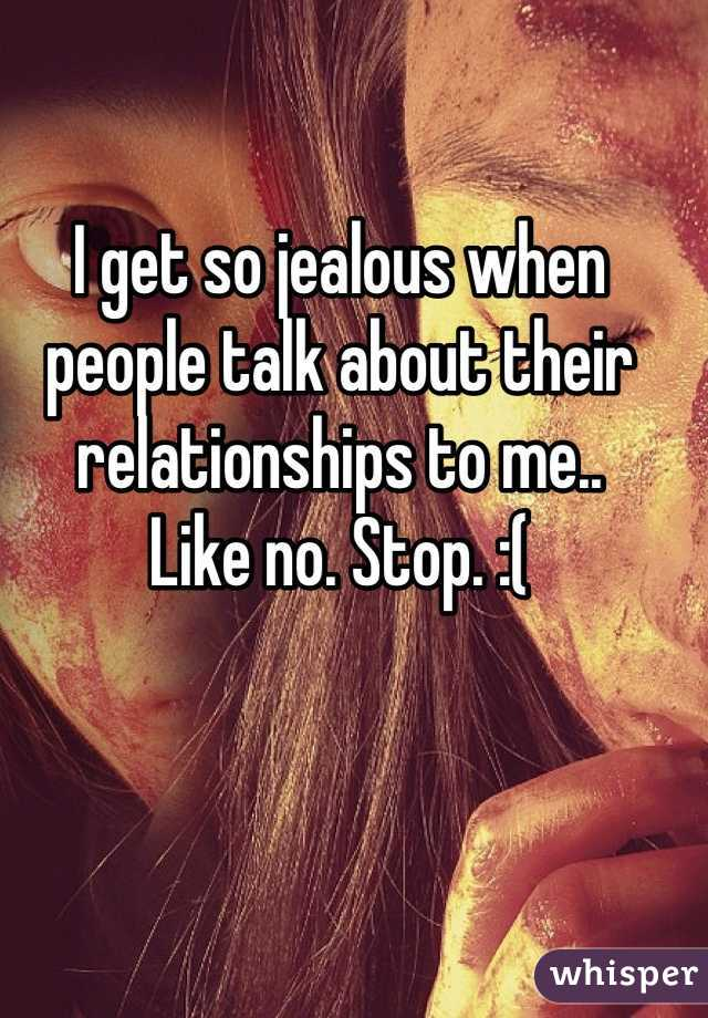 I get so jealous when people talk about their relationships to me..  Like no. Stop. :(