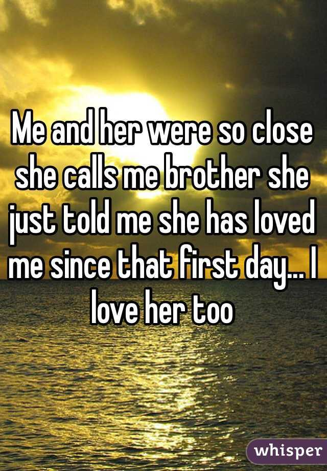 Me and her were so close she calls me brother she just told me she has loved me since that first day... I love her too