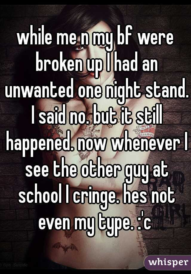 while me n my bf were broken up I had an unwanted one night stand. I said no. but it still happened. now whenever I see the other guy at school I cringe. hes not even my type. :'c