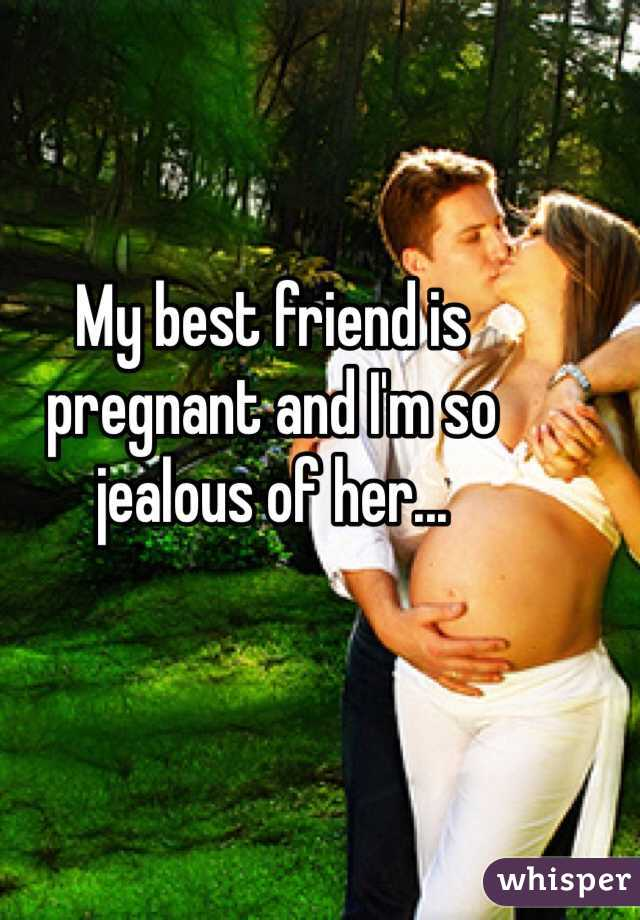My best friend is pregnant and I'm so jealous of her...