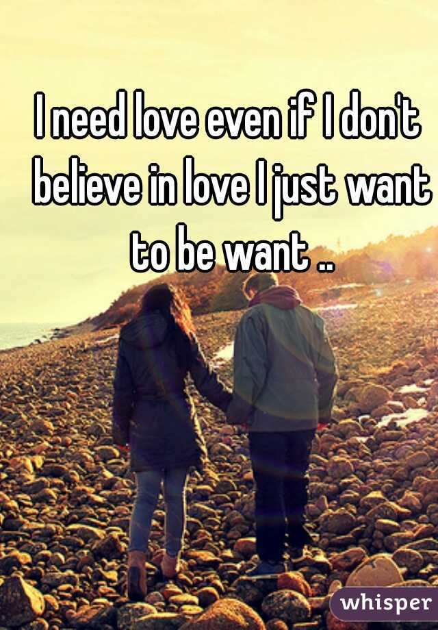 I need love even if I don't believe in love I just want to be want ..