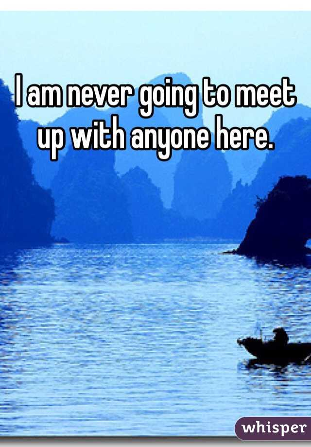 I am never going to meet up with anyone here.