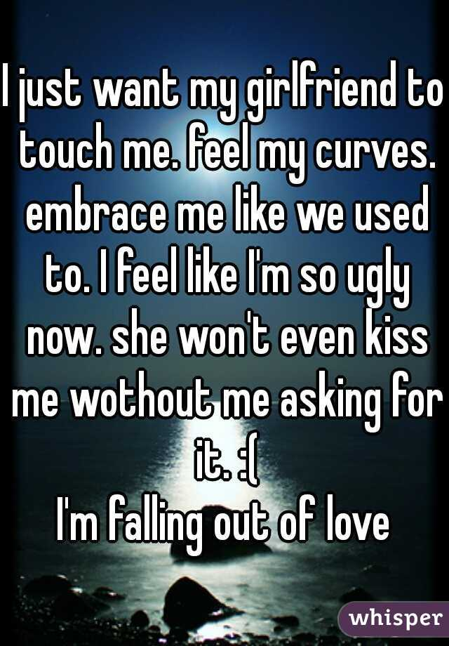 I just want my girlfriend to touch me. feel my curves. embrace me like we used to. I feel like I'm so ugly now. she won't even kiss me wothout me asking for it. :( I'm falling out of love