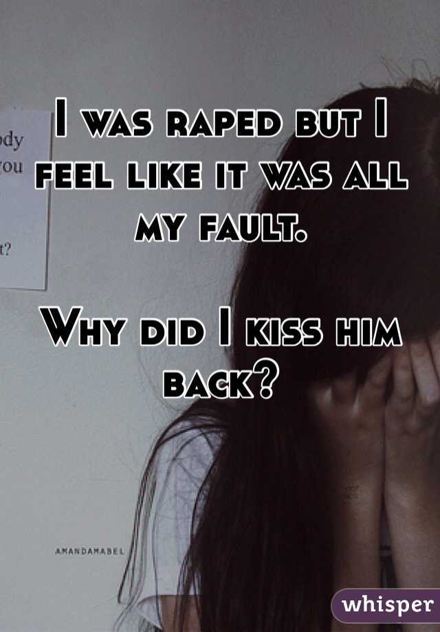 I was raped but I feel like it was all my fault.   Why did I kiss him back?