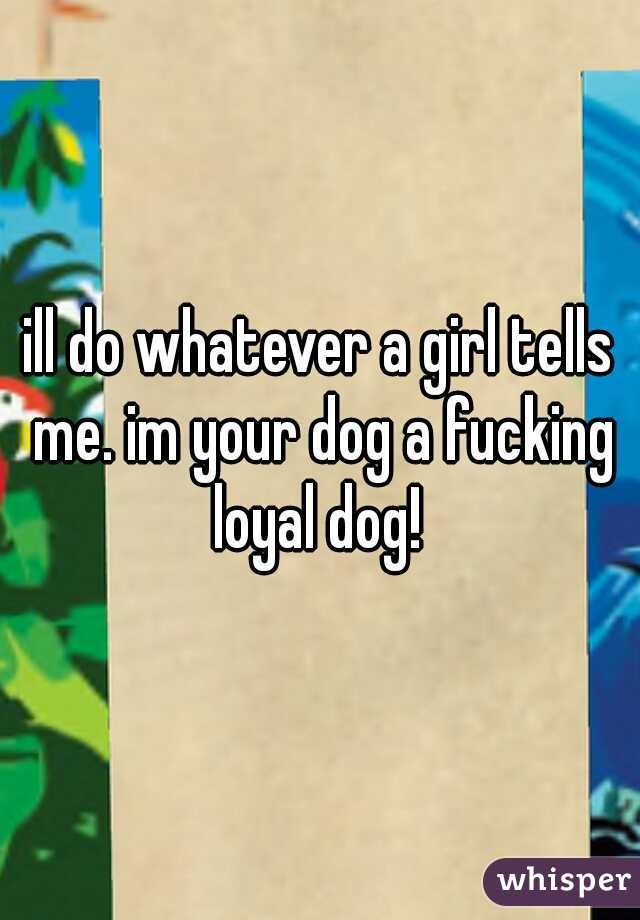 ill do whatever a girl tells me. im your dog a fucking loyal dog!