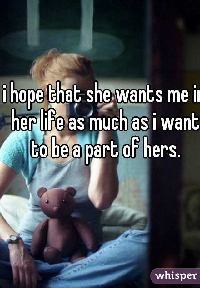 i hope that she wants me in her life as much as i want to be a part of hers.