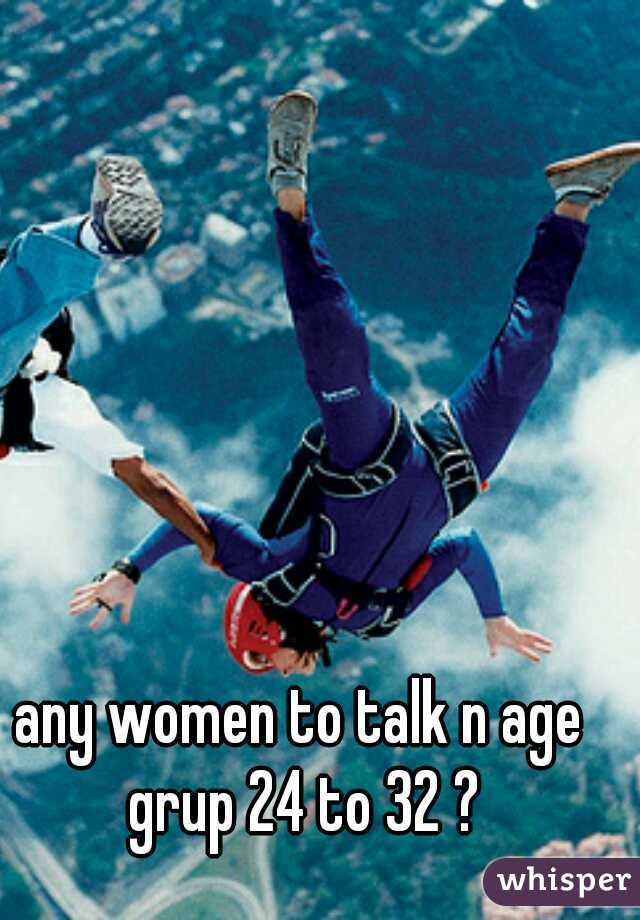 any women to talk n age grup 24 to 32 ?
