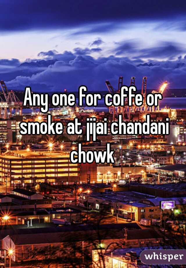 Any one for coffe or smoke at jijai chandani chowk