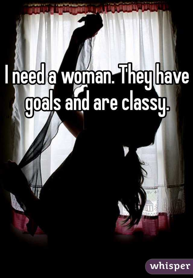 I need a woman. They have goals and are classy.