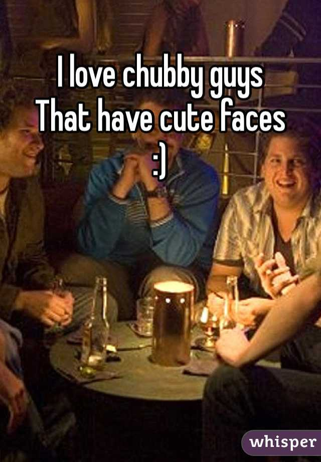 I love chubby guys  That have cute faces  :)