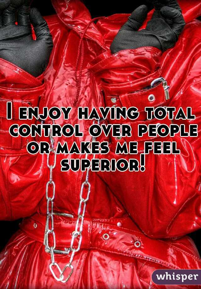 I enjoy having total control over people or makes me feel superior!