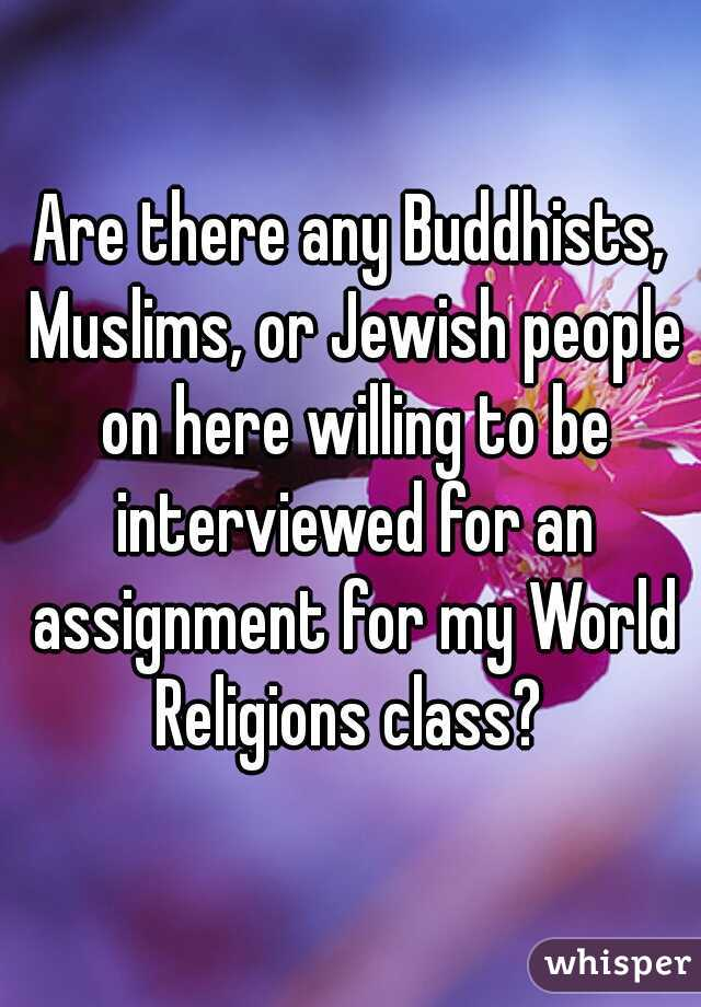 Are there any Buddhists, Muslims, or Jewish people on here willing to be interviewed for an assignment for my World Religions class?