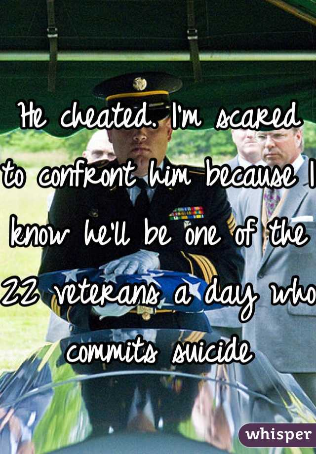 He cheated. I'm scared to confront him because I know he'll be one of the 22 veterans a day who commits suicide