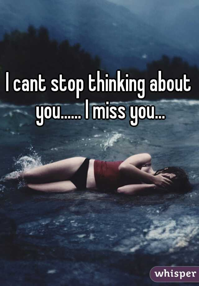 I cant stop thinking about you...... I miss you...