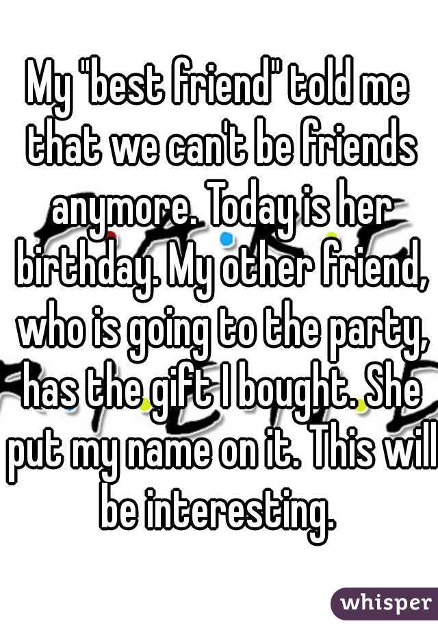 """My """"best friend"""" told me that we can't be friends anymore. Today is her birthday. My other friend, who is going to the party, has the gift I bought. She put my name on it. This will be interesting."""