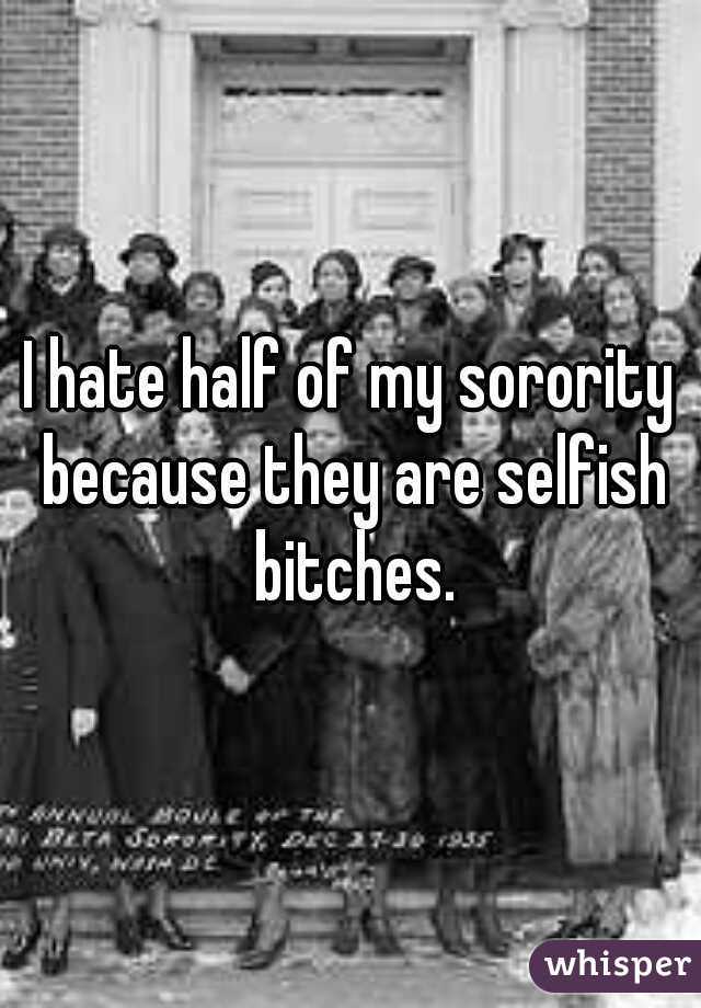 I hate half of my sorority because they are selfish bitches.