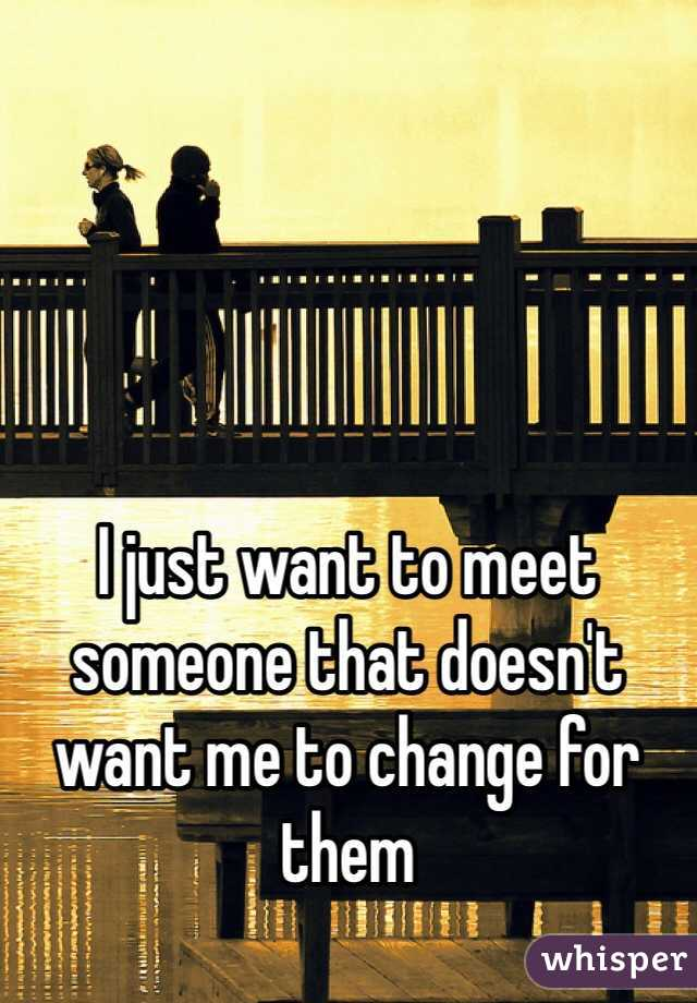 I just want to meet someone that doesn't want me to change for them