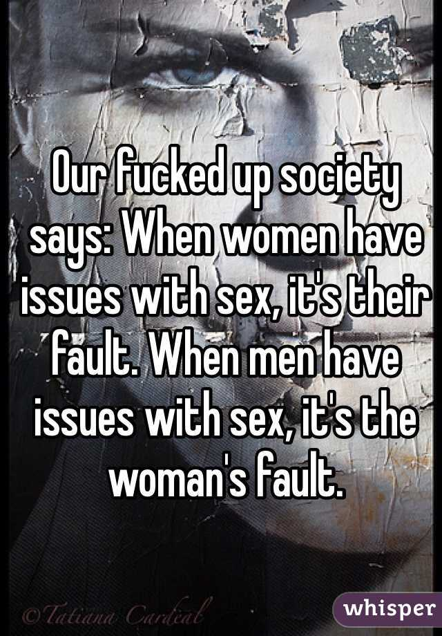 Our fucked up society says: When women have issues with sex, it's their fault. When men have issues with sex, it's the woman's fault.