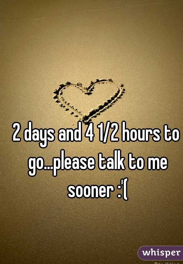 2 days and 4 1/2 hours to go...please talk to me sooner :'(