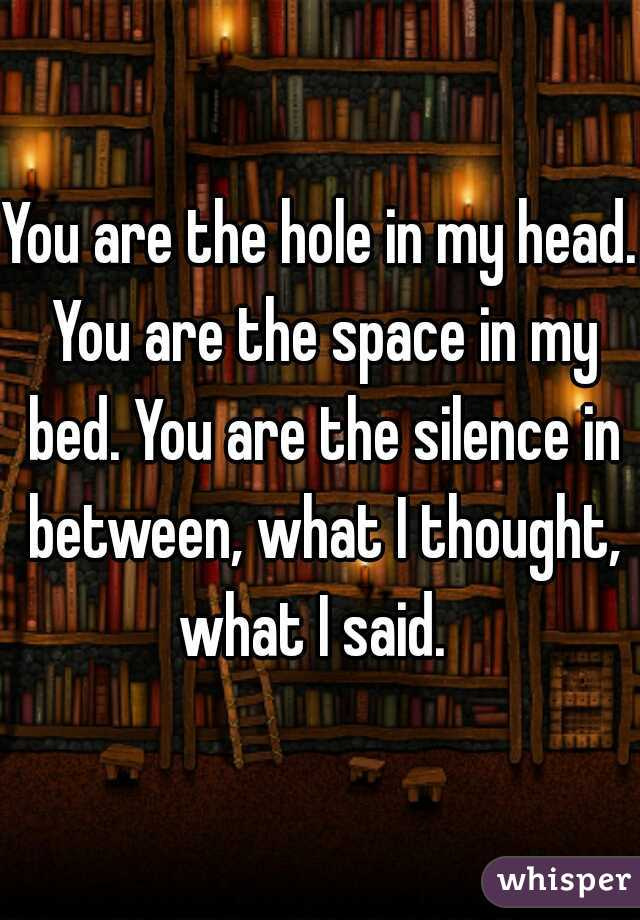 You are the hole in my head. You are the space in my bed. You are the silence in between, what I thought, what I said.