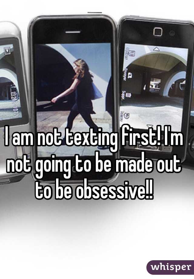 I am not texting first! I'm not going to be made out to be obsessive!!