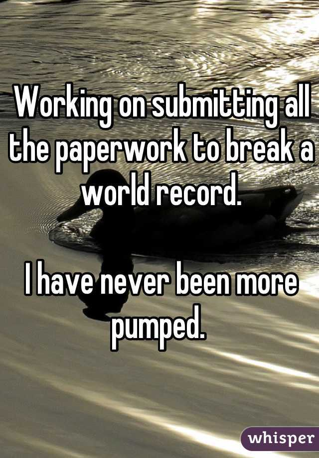 Working on submitting all the paperwork to break a world record.   I have never been more pumped.