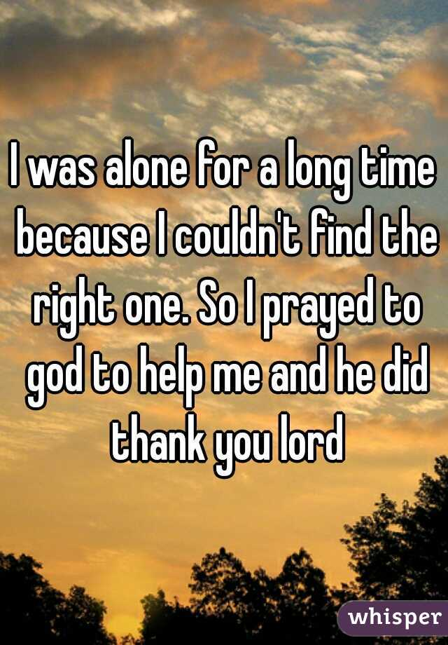 I was alone for a long time because I couldn't find the right one. So I prayed to god to help me and he did thank you lord