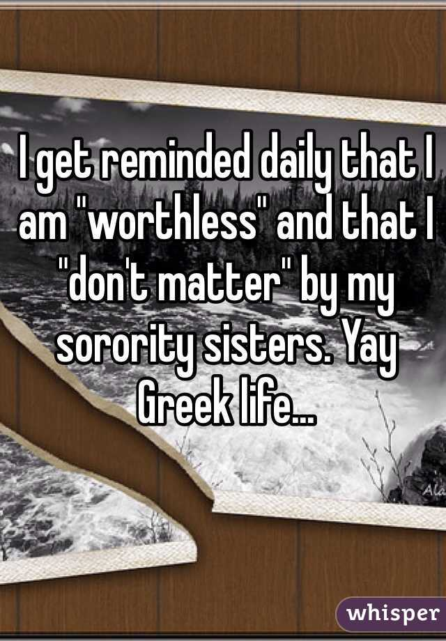 """I get reminded daily that I am """"worthless"""" and that I """"don't matter"""" by my sorority sisters. Yay Greek life..."""