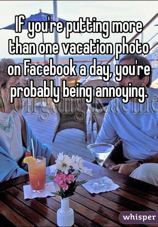 If you're putting more than one vacation photo on Facebook a day, you're probably being annoying.
