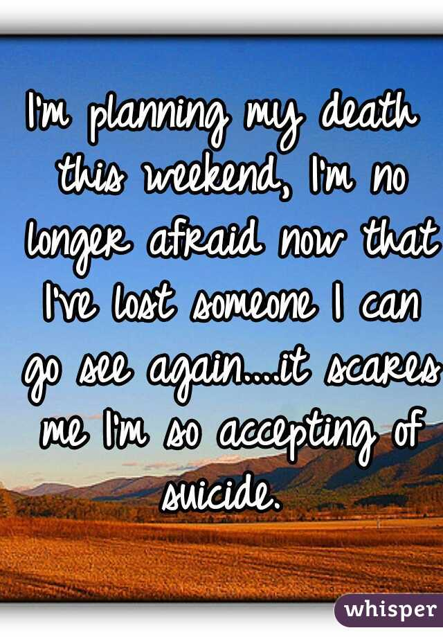 I'm planning my death this weekend, I'm no longer afraid now that I've lost someone I can go see again....it scares me I'm so accepting of suicide.