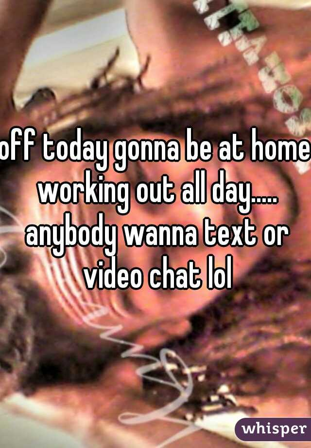 off today gonna be at home working out all day..... anybody wanna text or video chat lol