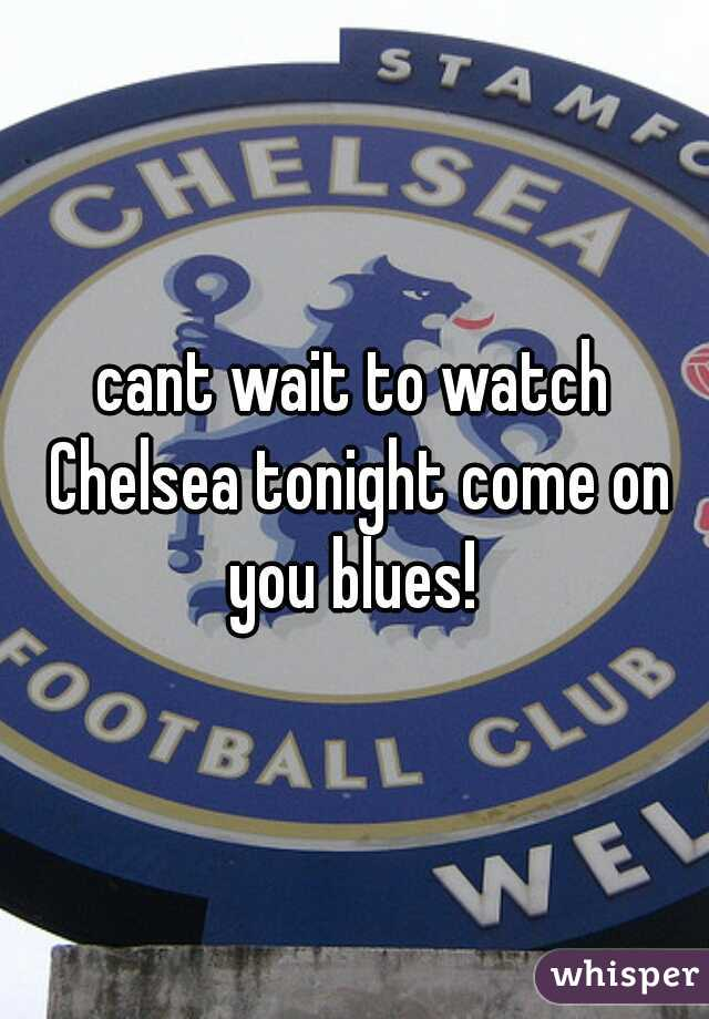 cant wait to watch Chelsea tonight come on you blues!