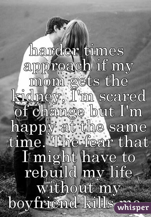 harder times approach if my mom gets the kidney, I'm scared of change but I'm happy at the same time. The fear that I might have to rebuild my life without my boyfriend kills me.