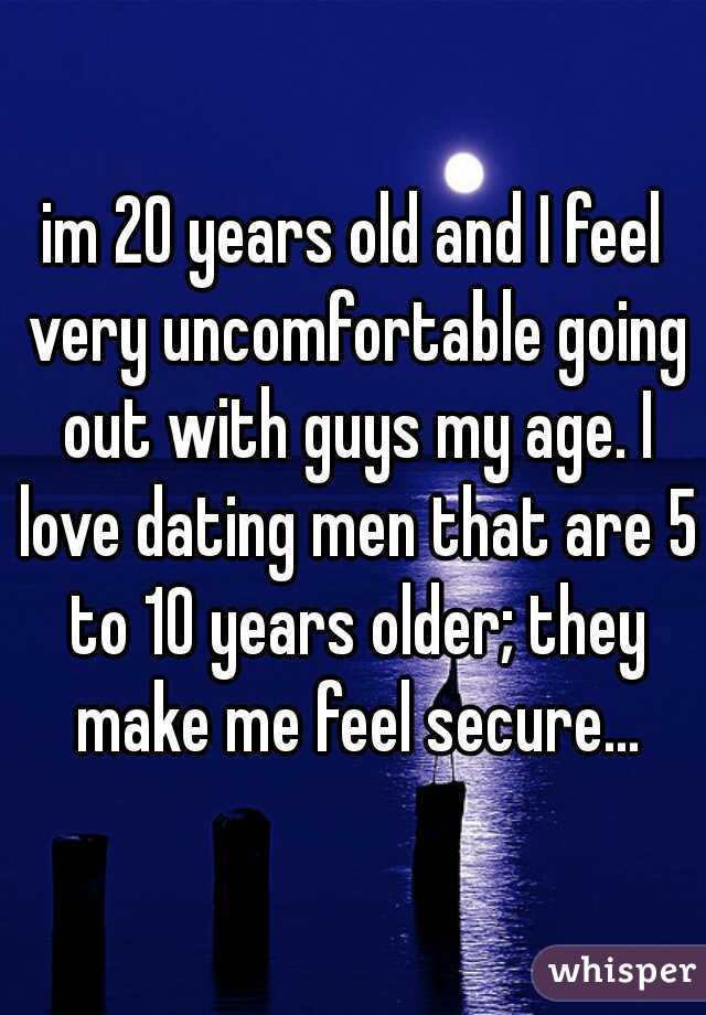 im 20 years old and I feel very uncomfortable going out with guys my age. I love dating men that are 5 to 10 years older; they make me feel secure...