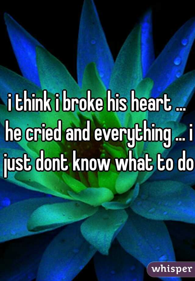 i think i broke his heart ... he cried and everything ... i just dont know what to do