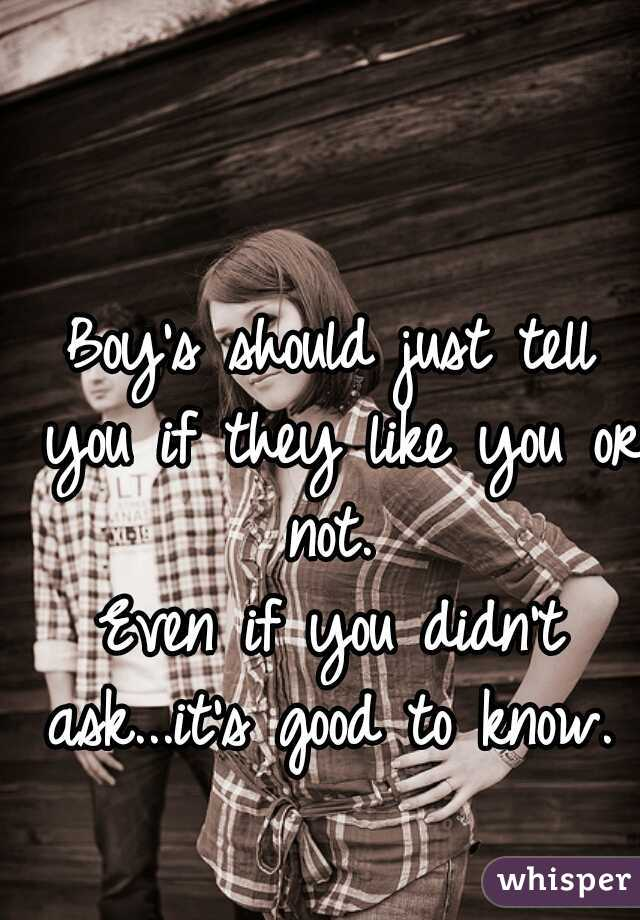 Boy's should just tell you if they like you or not.   Even if you didn't ask...it's good to know.