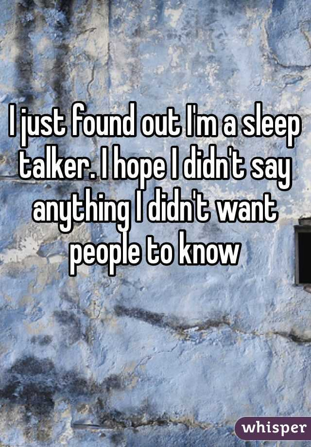 I just found out I'm a sleep talker. I hope I didn't say anything I didn't want people to know