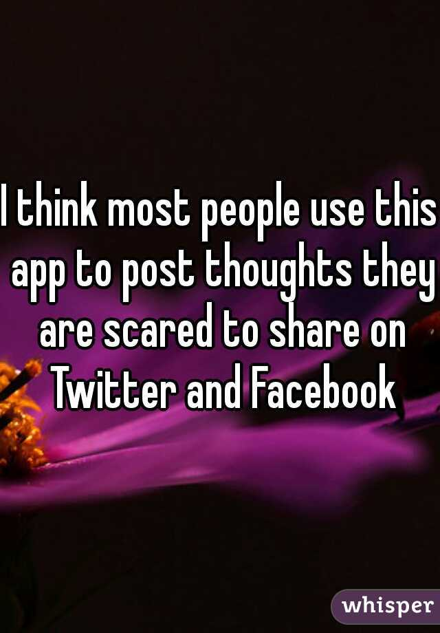 I think most people use this app to post thoughts they are scared to share on Twitter and Facebook